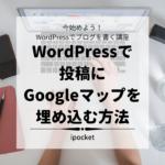 WordPressで投稿にGoogleマップを埋め込む方法